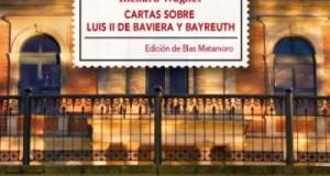 """""""Cartas sobre Luís II de Baviera y Bayreuth"""" de Richard Wagner. Repaso histórico al mecenazgo de Wagner"""